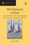 The Chancery of God: Protestant Print, Polemic and Propaganda Against the Empire, Magdeburg 1546-1551